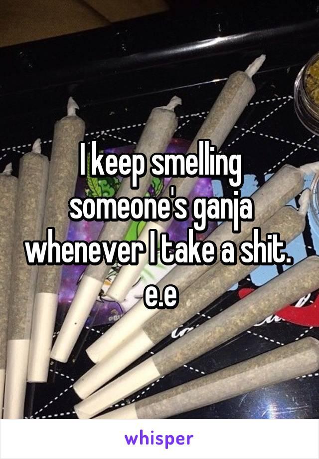 I keep smelling someone's ganja whenever I take a shit.  e.e