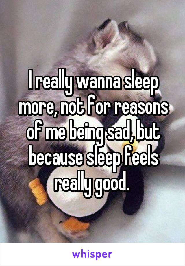 I really wanna sleep more, not for reasons of me being sad, but because sleep feels really good.