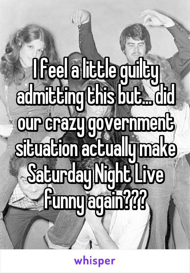 I feel a little guilty admitting this but... did our crazy government situation actually make Saturday Night Live funny again???