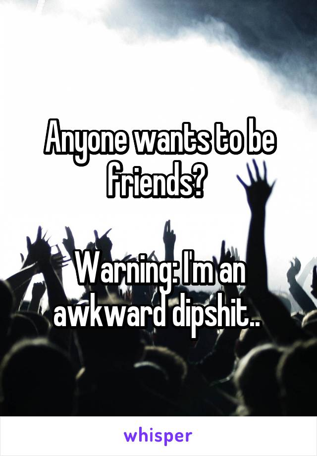 Anyone wants to be friends?   Warning: I'm an awkward dipshit..