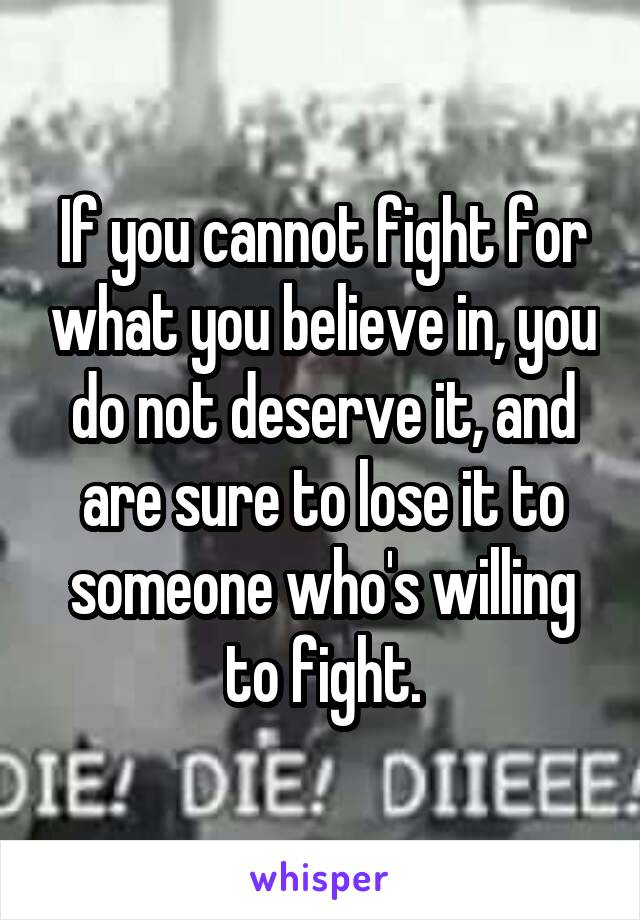 If you cannot fight for what you believe in, you do not deserve it, and are sure to lose it to someone who's willing to fight.