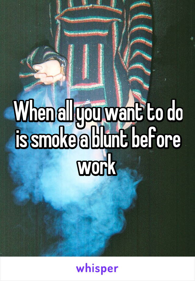 When all you want to do is smoke a blunt before work