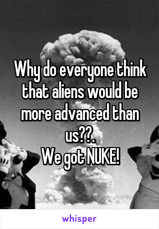 Why do everyone think that aliens would be more advanced than us??. We got NUKE!