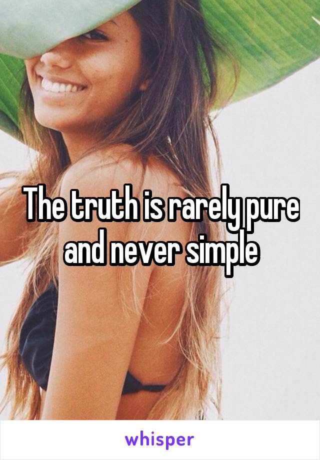 The truth is rarely pure and never simple