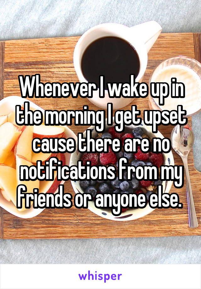 Whenever I wake up in the morning I get upset cause there are no notifications from my friends or anyone else.