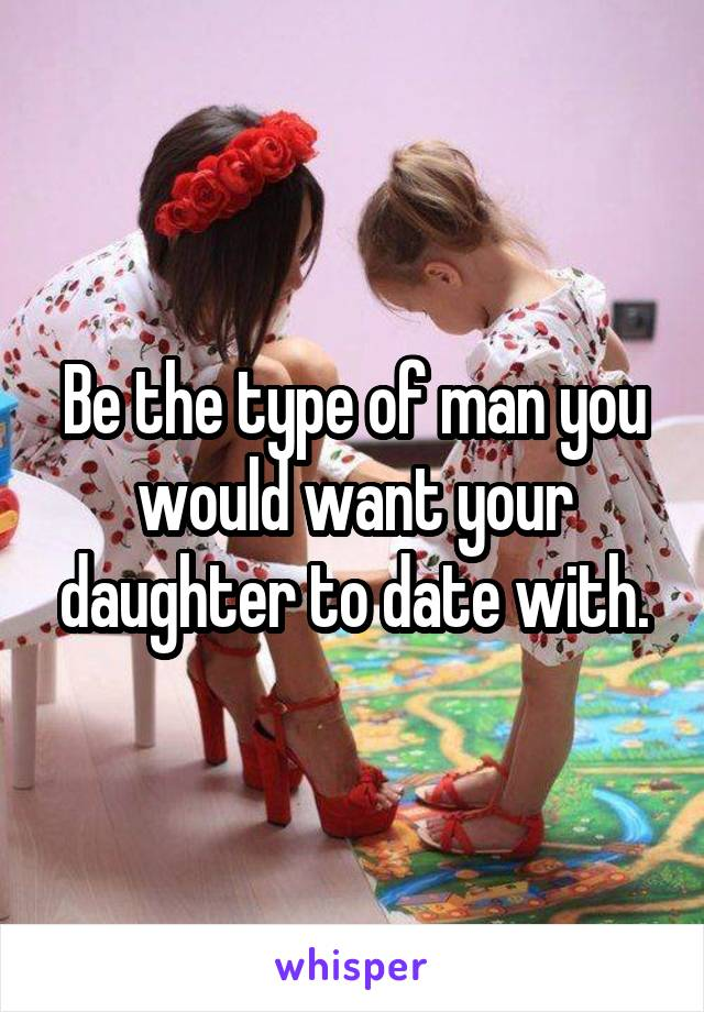 Be the type of man you would want your daughter to date with.