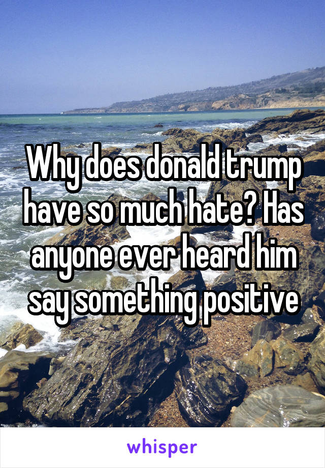 Why does donald trump have so much hate? Has anyone ever heard him say something positive