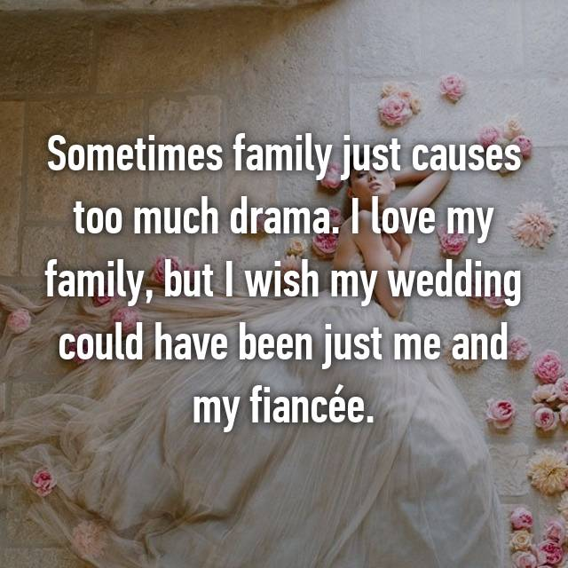 Sometimes family just causes too much drama. I love my family, but I wish my wedding could have been just me and my fiancée.