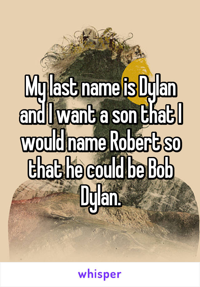 My last name is Dylan and I want a son that I would name Robert so that he could be Bob Dylan.