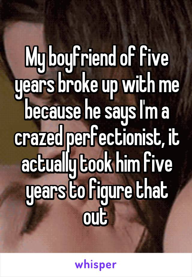 My boyfriend of five years broke up with me because he says I'm a crazed perfectionist, it actually took him five years to figure that out