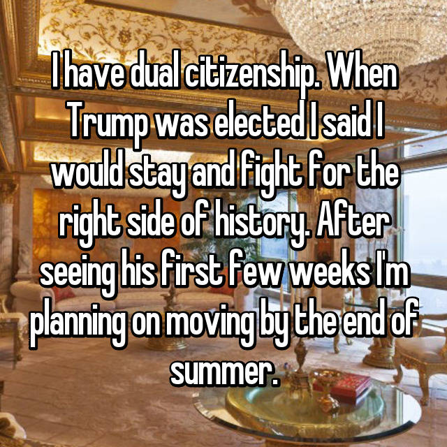 I have dual citizenship. When Trump was elected I said I would stay and fight for the right side of history. After seeing his first few weeks I'm planning on moving by the end of summer.