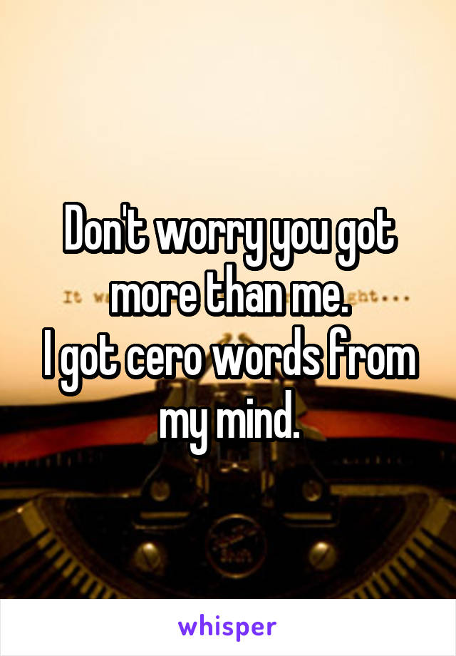 Don't worry you got more than me. I got cero words from my mind.
