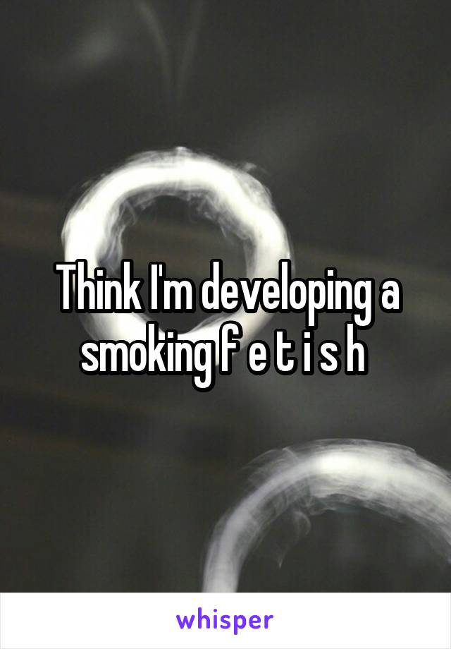 Think I'm developing a smoking f e t i s h