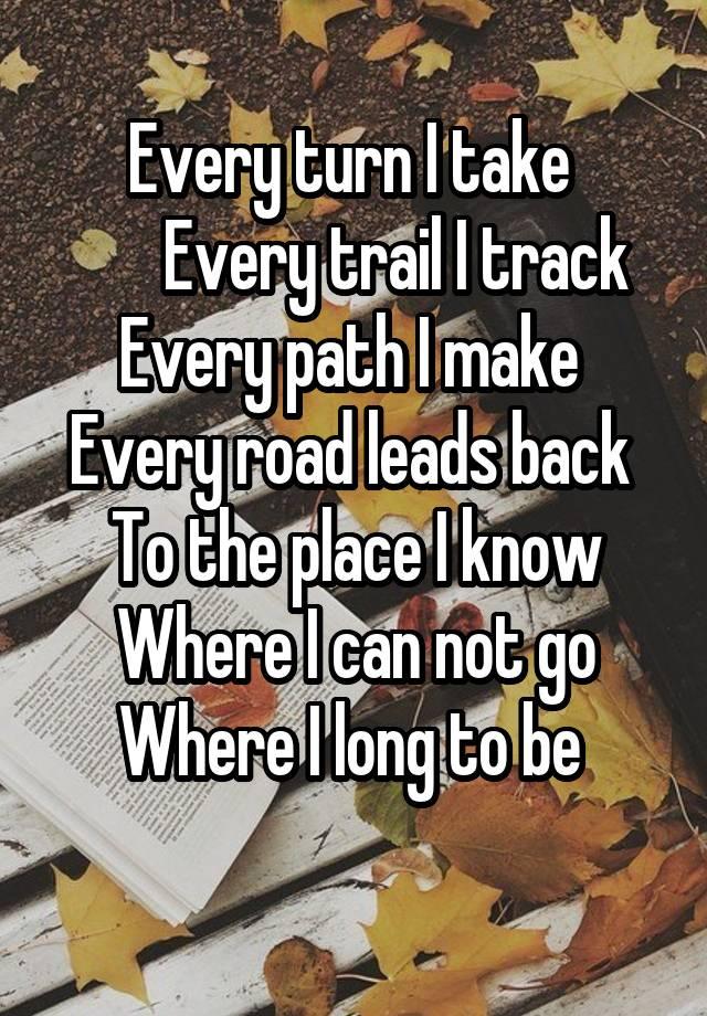 Every turn I take Every trail I track Every path I make Every