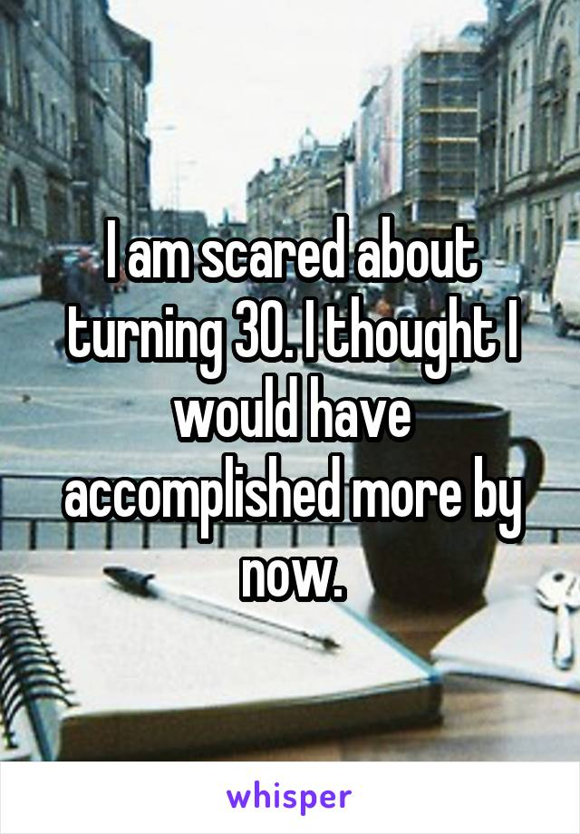 I am scared about turning 30. I thought I would have accomplished more by now.