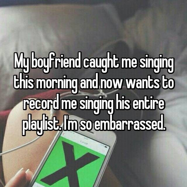 My boyfriend caught me singing this morning and now wants to record me singing his entire playlist. I'm so embarrassed.