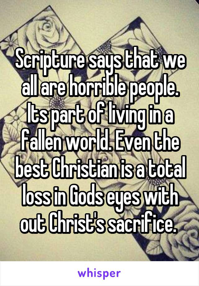 Scripture says that we all are horrible people. Its part of living in a fallen world. Even the best Christian is a total loss in Gods eyes with out Christ's sacrifice.