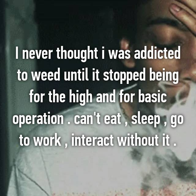 I never thought i was addicted to weed until it stopped being for the high and for basic operation . can't eat , sleep , go to work , interact without it .