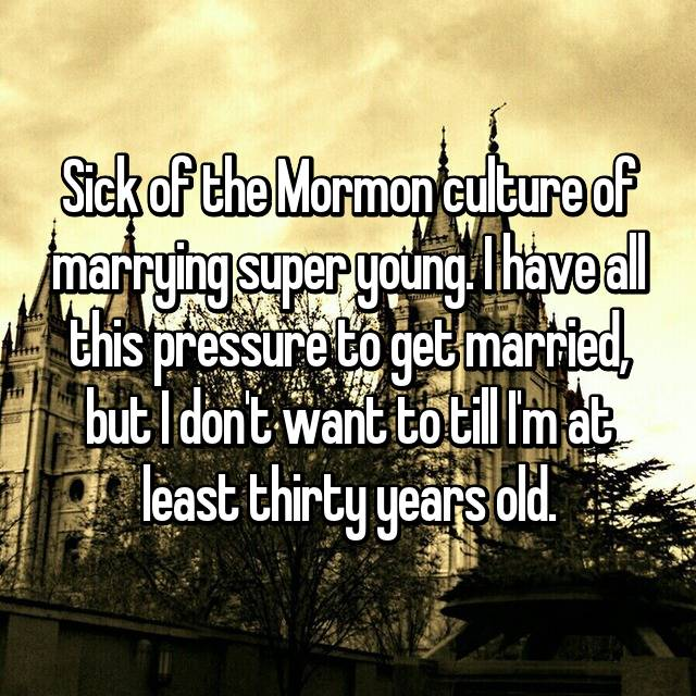 Sick of the Mormon culture of marrying super young. I have all this pressure to get married, but I don't want to till I'm at least thirty years old.