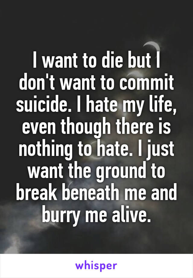 I want to die but I don't want to commit suicide. I hate my life, even though there is nothing to hate. I just want the ground to break beneath me and burry me alive.