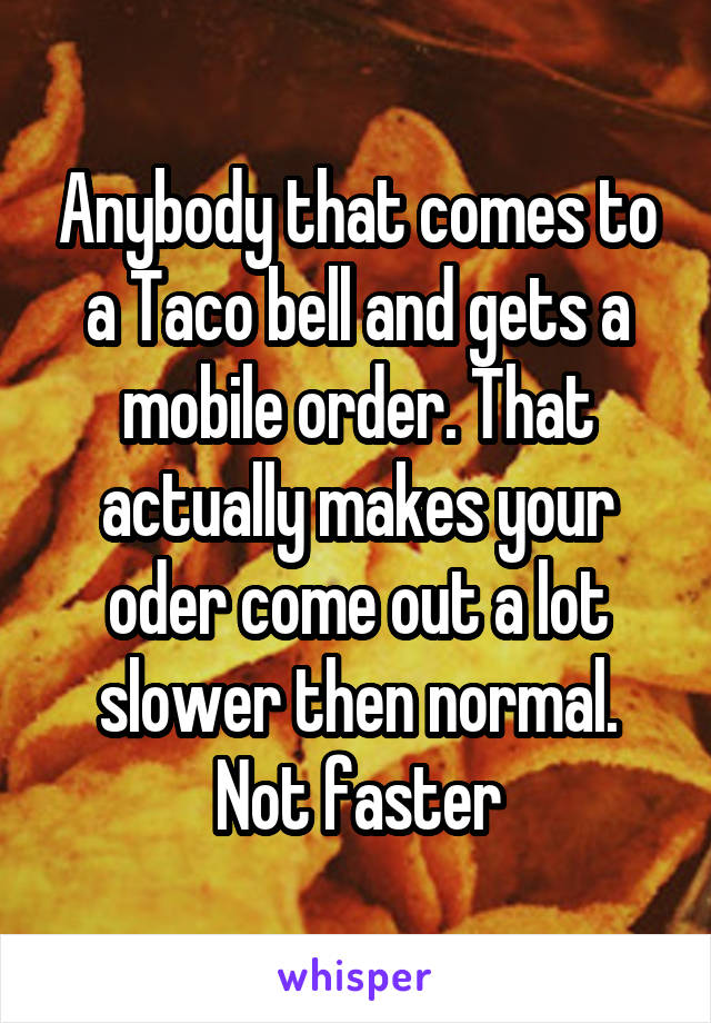 Anybody that comes to a Taco bell and gets a mobile order. That actually makes your oder come out a lot slower then normal. Not faster