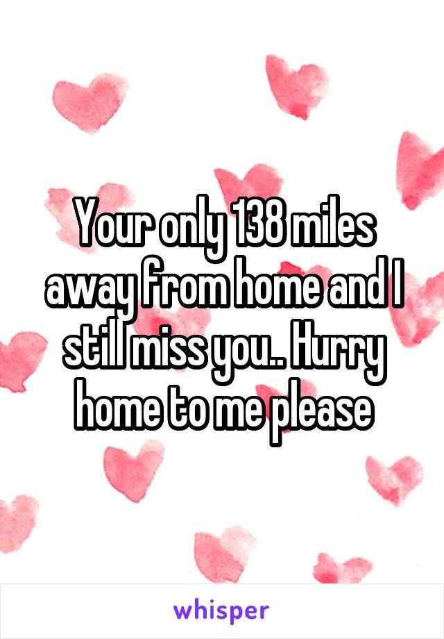 Your only 138 miles away from home and I still miss you.. Hurry home to me please