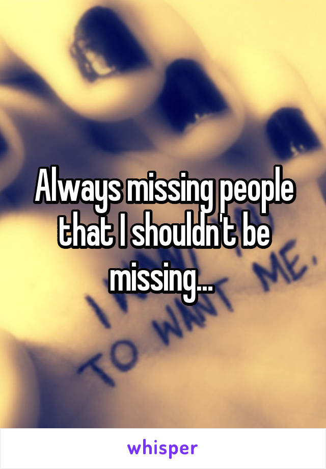 Always missing people that I shouldn't be missing...