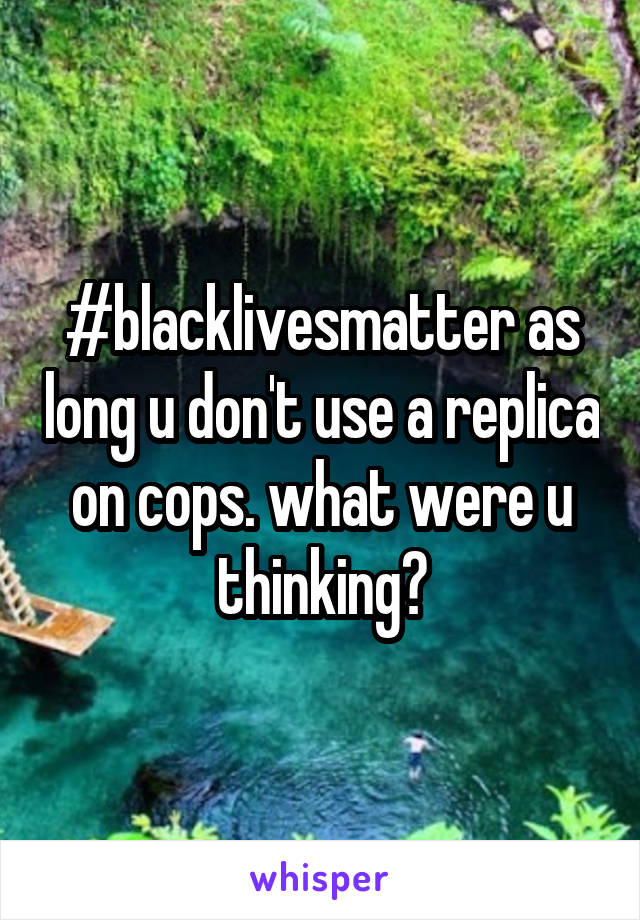 #blacklivesmatter as long u don't use a replica on cops. what were u thinking?