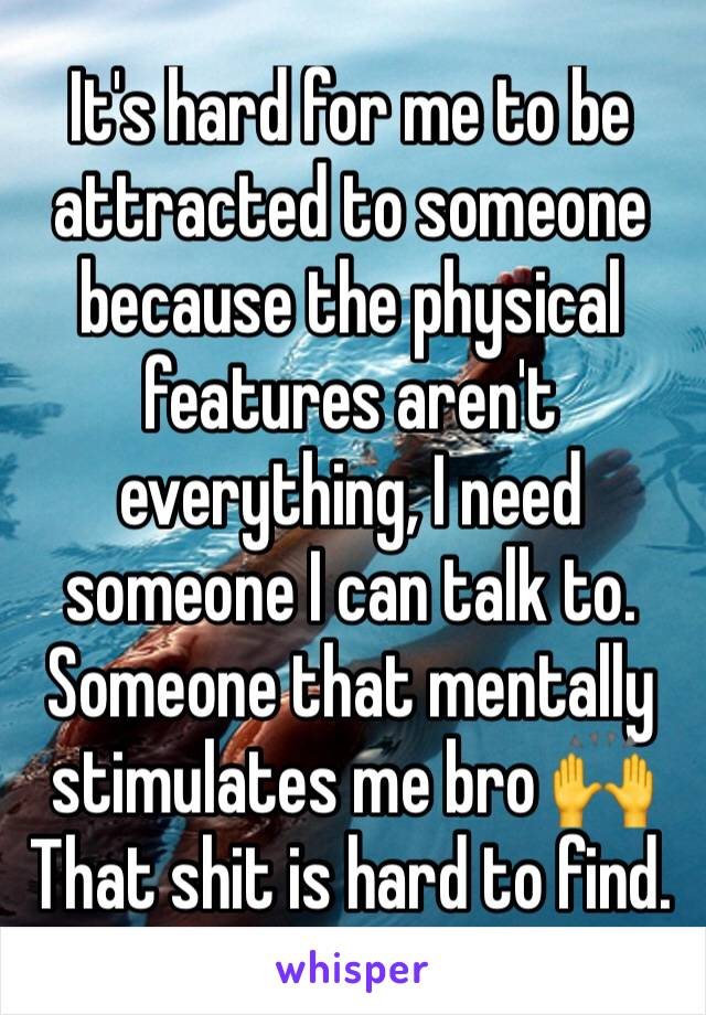 It's hard for me to be attracted to someone because the physical features aren't everything, I need someone I can talk to. Someone that mentally stimulates me bro 🙌 That shit is hard to find.