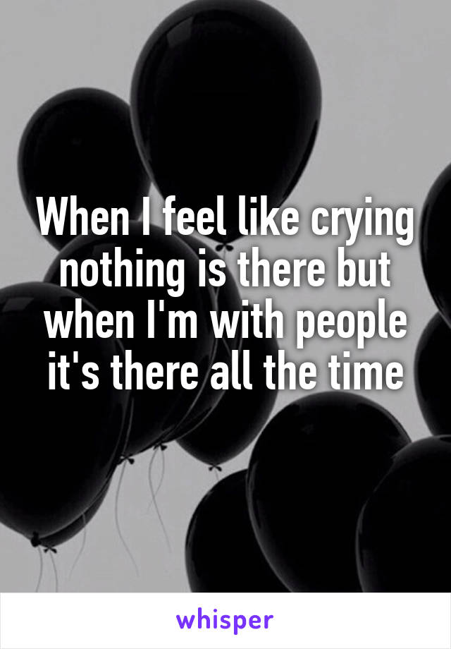 When I feel like crying nothing is there but when I'm with people it's there all the time