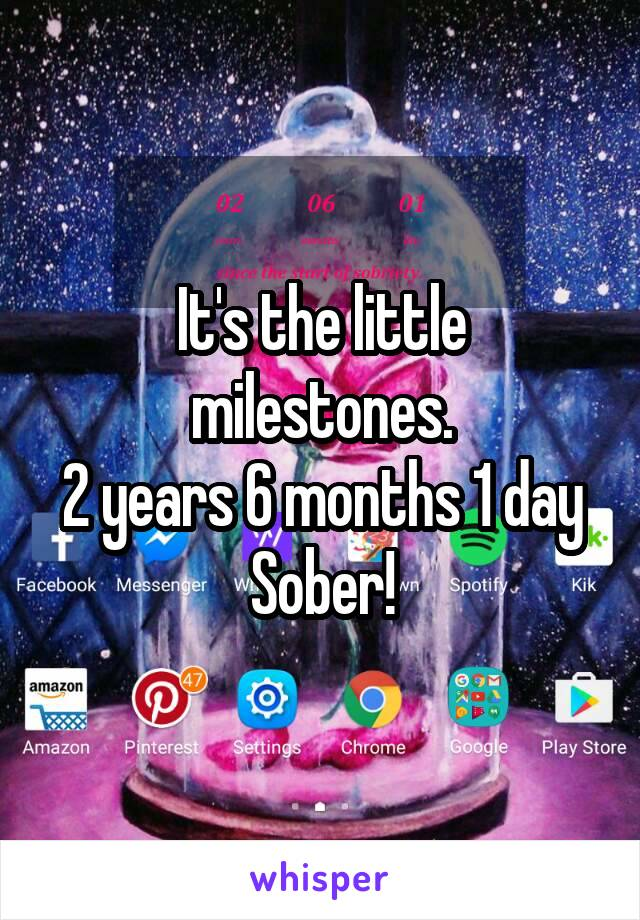 It's the little milestones. 2 years 6 months 1 day Sober!