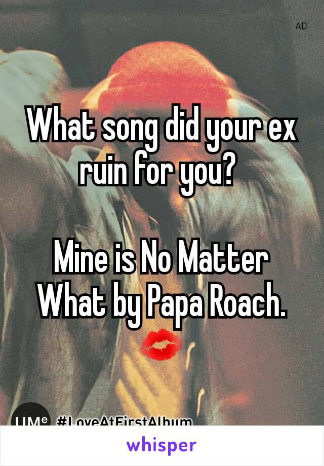 What song did your ex ruin for you?   Mine is No Matter What by Papa Roach. 💋