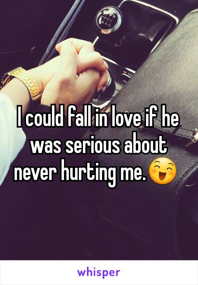 I could fall in love if he was serious about never hurting me.😄
