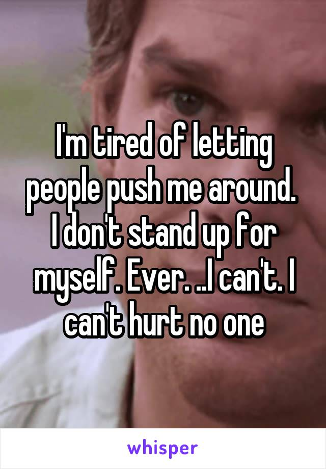 I'm tired of letting people push me around.  I don't stand up for myself. Ever. ..I can't. I can't hurt no one