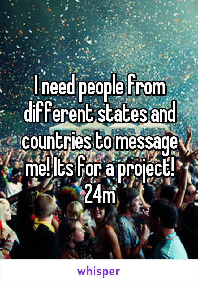 I need people from different states and countries to message me! Its for a project! 24m