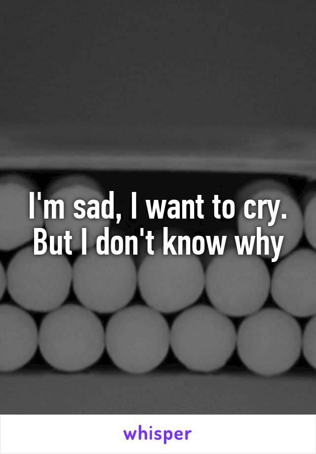 I'm sad, I want to cry. But I don't know why
