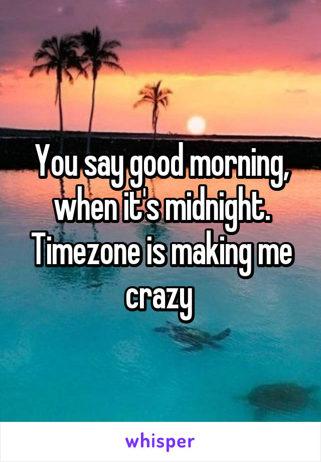 You say good morning, when it's midnight. Timezone is making me crazy