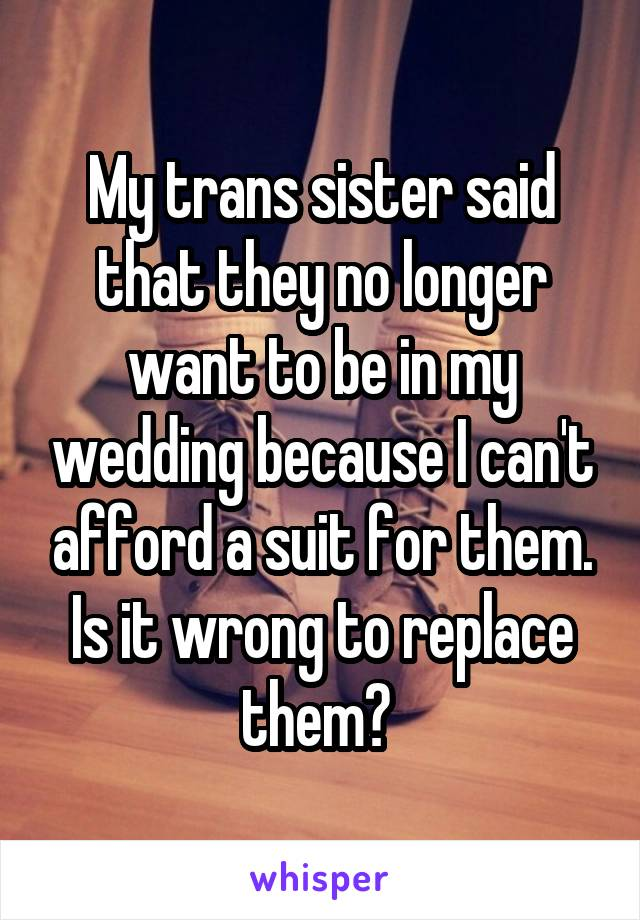 My trans sister said that they no longer want to be in my wedding because I can't afford a suit for them. Is it wrong to replace them?