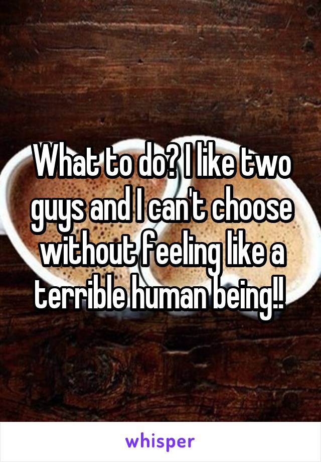 What to do? I like two guys and I can't choose without feeling like a terrible human being!!