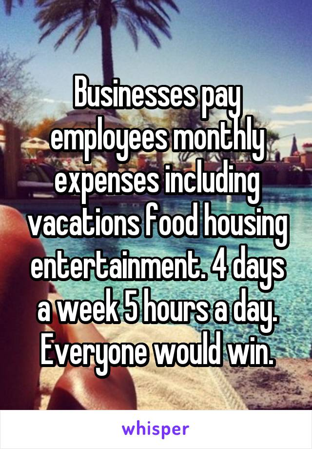 Businesses pay employees monthly expenses including vacations food housing entertainment. 4 days a week 5 hours a day. Everyone would win.