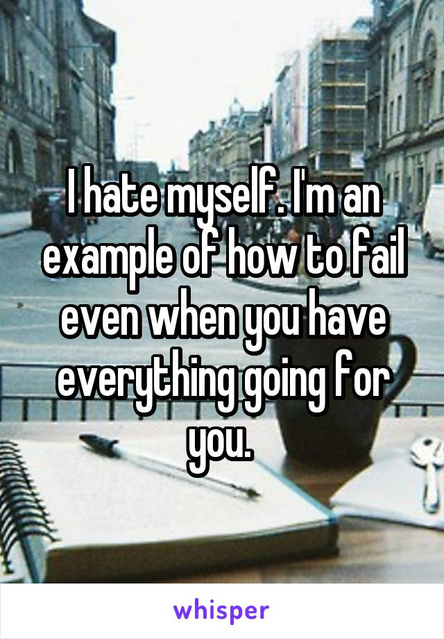 I hate myself. I'm an example of how to fail even when you have everything going for you.