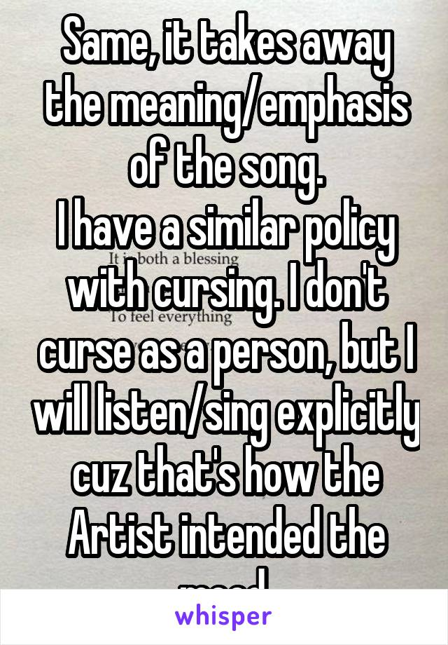 Same, it takes away the meaning/emphasis of the song  I have