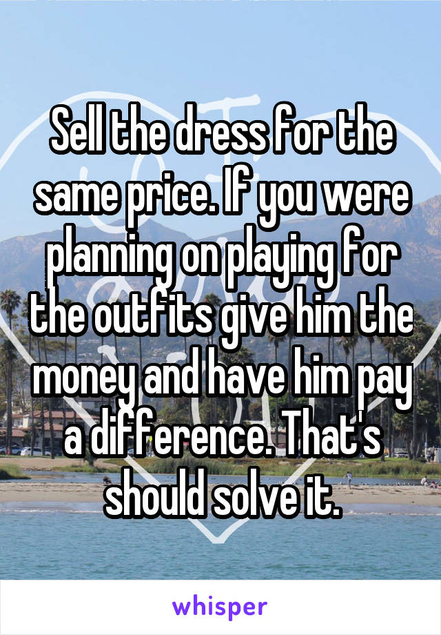 Sell the dress for the same price. If you were planning on playing for the outfits give him the money and have him pay a difference. That's should solve it.