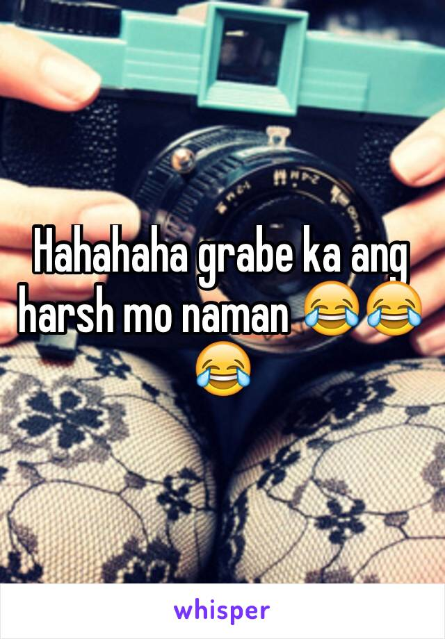 Hahahaha grabe ka ang harsh mo naman 😂😂😂
