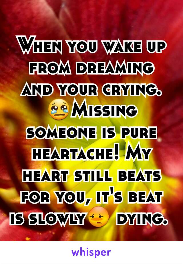When you wake up from dreaming and your crying 😢Missing
