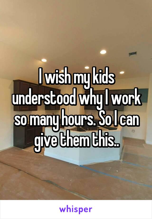 I wish my kids understood why I work so many hours. So I can give them this..