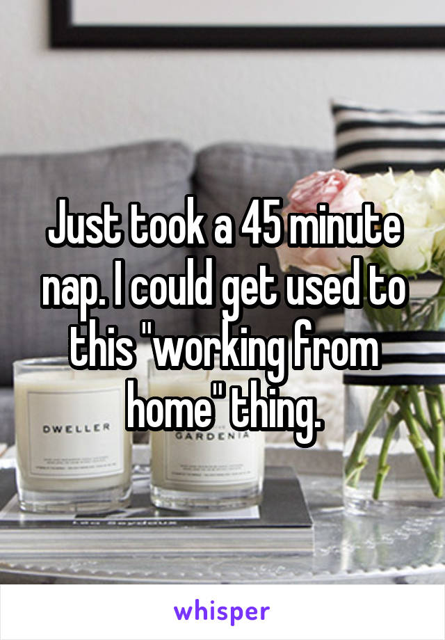 """Just took a 45 minute nap. I could get used to this """"working from home"""" thing."""