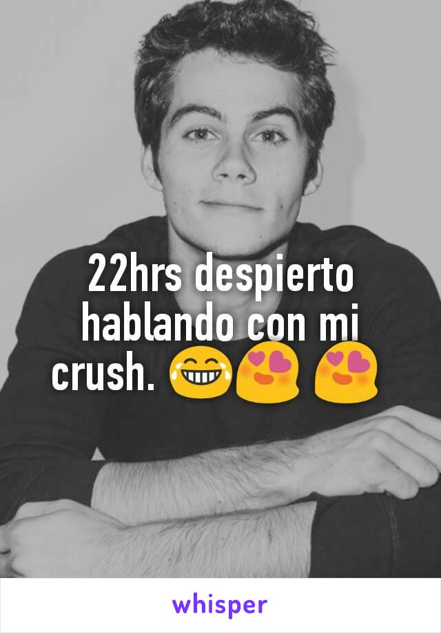 22hrs despierto hablando con mi crush. 😂😍 😍