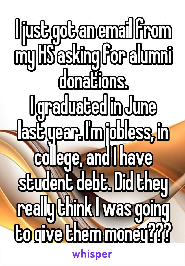 I just got an email from my HS asking for alumni donations. I graduated in June last year. I'm jobless, in college, and I have student debt. Did they really think I was going to give them money???