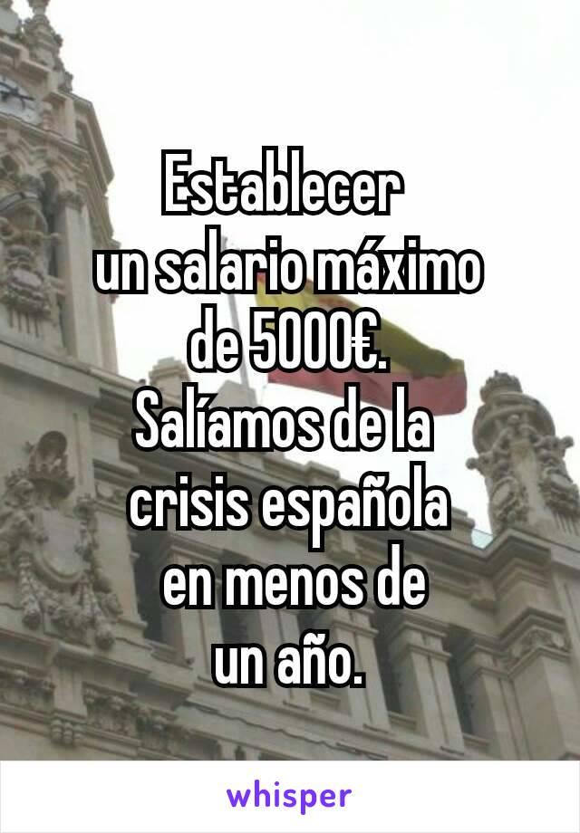 Establecer  un salario máximo  de 5000€.  Salíamos de la  crisis española  en menos de  un año.